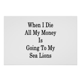 When I Die All My Money Is Going To My Sea Lions . Poster