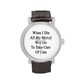 When I Die All My Money Will Go To Take Care Of Ca Watch