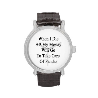 When I Die All My Money Will Go To Take Care Of Pa Watch