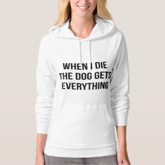 When I Die The Dog Gets Everything Pullover