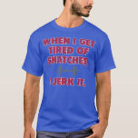 When I Get Tired Of Snatches, I Jerk It T-Shirt