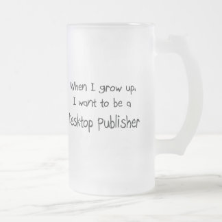 When I grow up I want to be a Desktop Publisher Mugs