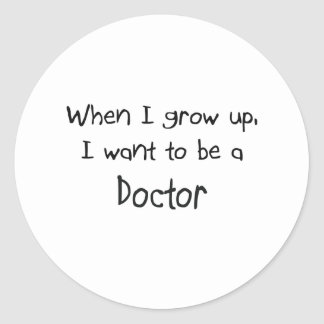When I grow up I want to be a Doctor Classic Round Sticker