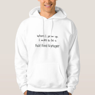When I grow up I want to be a Fast Food Manager Hoodie