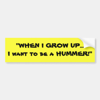 """""""WHEN I GROW UP...I want to be a HUMMER!"""" Car Bumper Sticker"""