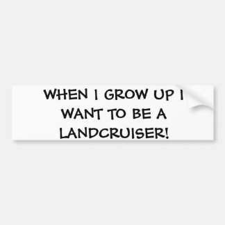 When I grow up I want to be a Landcruiser Car Bumper Sticker