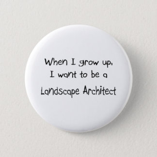 When I grow up I want to be a Landscape Architect Button