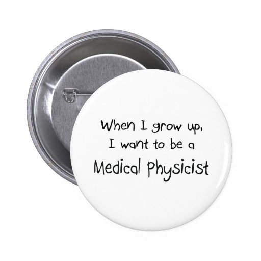When I grow up I want to be a Medical Physicist Pins