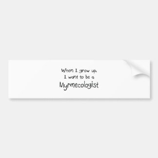 When I grow up I want to be a Myrmecologist Bumper Sticker