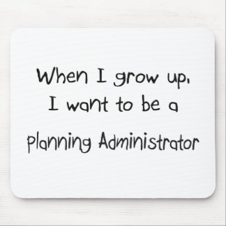 When I grow up I want to be a Planning Administrat Mouse Pad