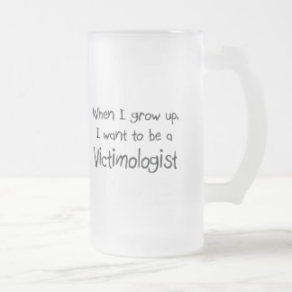 When I grow up I want to be a Victimologist 16 Oz Frosted Glass Beer Mug
