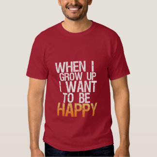 When I Grow Up I Want To Be Happy T-shirt