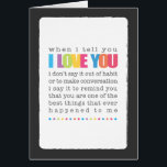 """When I Tell You I Love You Blank Greeting Card<br><div class=""""desc"""">Let them know just what those three little words mean &quot;when I tell you I love you,  I don&#39;t say it out of habit or to make conversation,  I say it to remind you that you are one of the best things that ever happened to me&quot;</div>"""