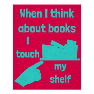 When I think about books I touch my shelf Poster