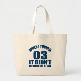 WHEN I TURNED 03 IT DID NOT BOTHER ME AT ALL LARGE TOTE BAG
