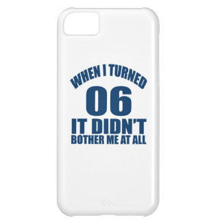 When I Turned 06 It Didn't Bothre Me At All Case For iPhone 5C