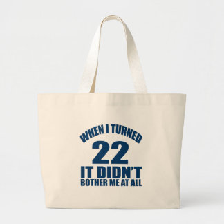 WHEN I TURNED 22 IT DID NOT BOTHER ME AT ALL LARGE TOTE BAG