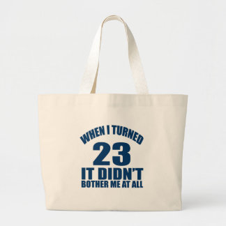 WHEN I TURNED 23 IT DID NOT BOTHER ME AT ALL LARGE TOTE BAG