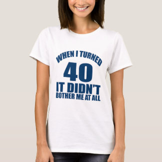 WHEN I TURNED 40 IT DID NOT BOTHER ME AT ALL T-Shirt