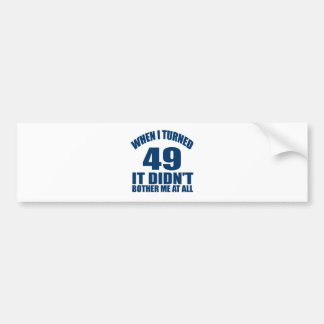 WHEN I TURNED 49 IT DID NOT BOTHER ME AT ALL BUMPER STICKER