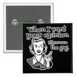 When I Want Your Opinion I'll Remove The Gag B&W Pins