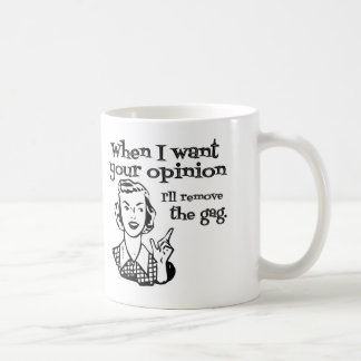 When I Want Your Opinion I'll Remove The Gag B&W Coffee Mug