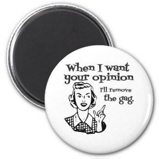 When I Want Your Opinion I'll Remove The Gag B&W Magnet