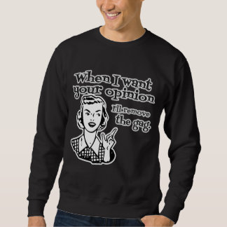 When I Want Your Opinion I'll Remove The Gag B&W Sweatshirt