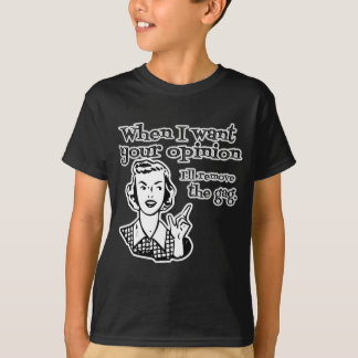When I Want Your Opinion I'll Remove The Gag B&W T-Shirt