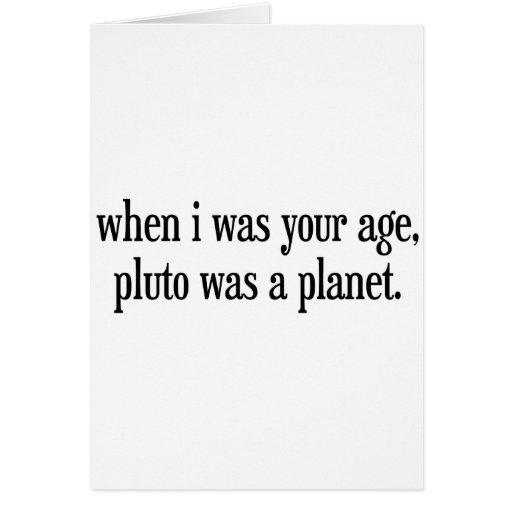 When I Was Your Age Pluto Was a Planet Greeting Cards