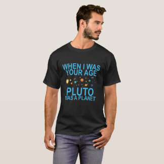 WHEN I WAS YOUR AGE PLUTO WAS A PLANET . T-Shirt