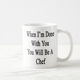 When I'm Done With You You Will Be A Chef Coffee Mug