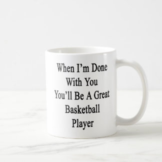 When I'm Done With You You'll Be A Great Basketbal Coffee Mug