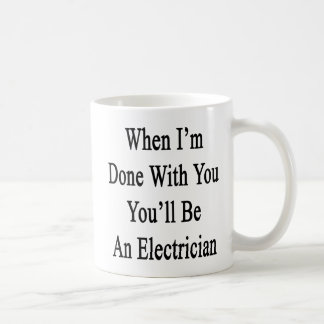 When I'm Done With You You'll Be An Electrician Coffee Mug