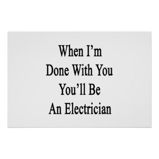 When I'm Done With You You'll Be An Electrician Poster