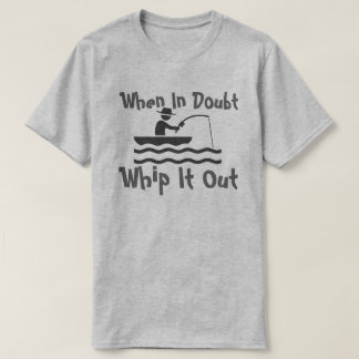 when in doubt whip it out T-Shirt