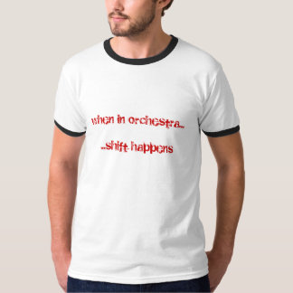 when in orchestra......shift happens T-Shirt
