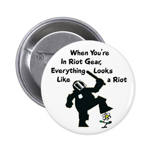 When In Riot Gear Everything Looks Like a Riot Pinback Buttons