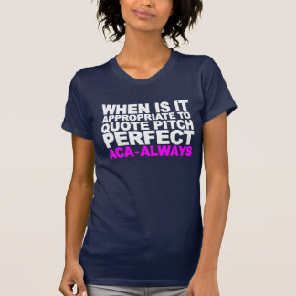 WHEN IS IT APPROPRIATE TO QUOTE PITCH PERFECT (WHI SHIRT