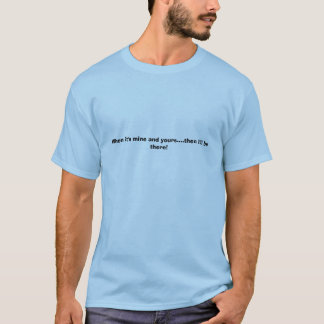 When it's mine and yours....then I'll be there! T-Shirt
