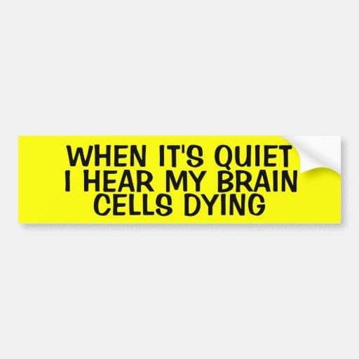 WHEN IT'S QUIET, I HEAR MY BRAIN CELLS DYING BUMPER STICKER