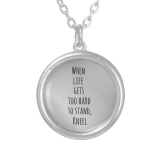 When Life gets too hard to stand, Kneel Quote Round Pendant Necklace