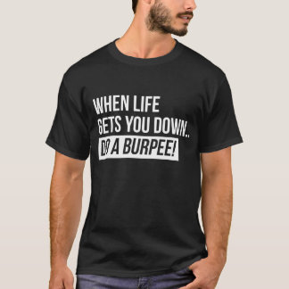 When Life Gets You Down... Do A Burpee! T-Shirt