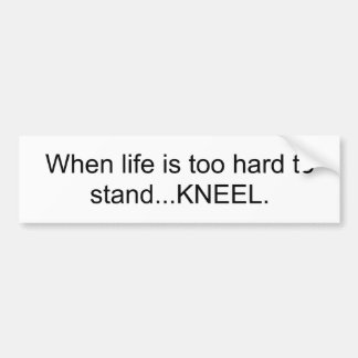 When life is too hard to stand...KNEEL Bumper Sticker