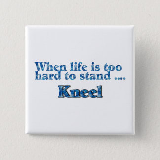 When Life Is Too Hard To Stand Kneel Button