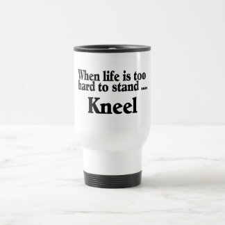 When Life Is Too Hard To Stand Kneel Travel Mug