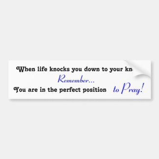 When life knocks you down to your knees, PRAY! Bumper Sticker