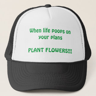 When life poops on your plansPLANT FLOWERS!!! Trucker Hat