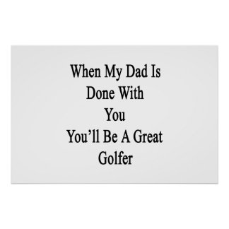 When My Dad Is Done Will You You'll Be A Great Gol Poster