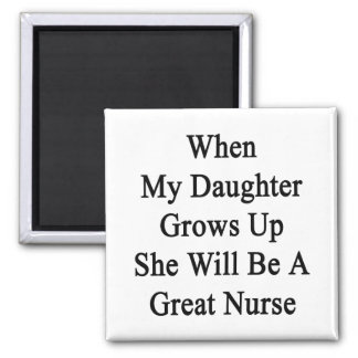 When My Daughter Grows Up She Will Be A Great Nurs Refrigerator Magnet